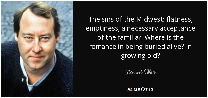The sins of the Midwest: flatness, emptiness, a necessary acceptance of the familiar. Where is the romance in being buried alive? In growing old? - Stewart O'Nan