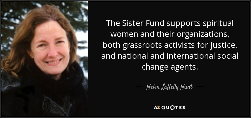 The Sister Fund supports spiritual women and their organizations, both grassroots activists for justice, and national and international social change agents. - Helen LaKelly Hunt