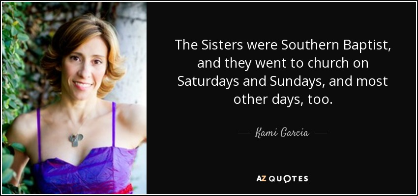 The Sisters were Southern Baptist, and they went to church on Saturdays and Sundays, and most other days, too. - Kami Garcia
