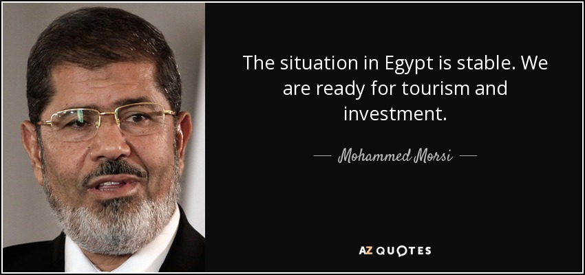 The situation in Egypt is stable. We are ready for tourism and investment. - Mohammed Morsi