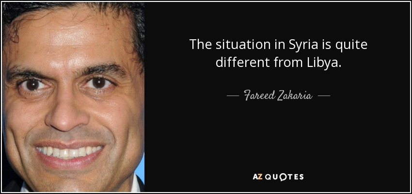 The situation in Syria is quite different from Libya. - Fareed Zakaria