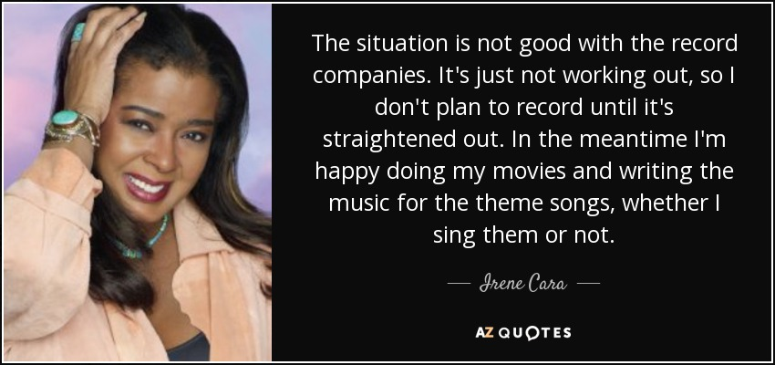 The situation is not good with the record companies. It's just not working out, so I don't plan to record until it's straightened out. In the meantime I'm happy doing my movies and writing the music for the theme songs, whether I sing them or not. - Irene Cara