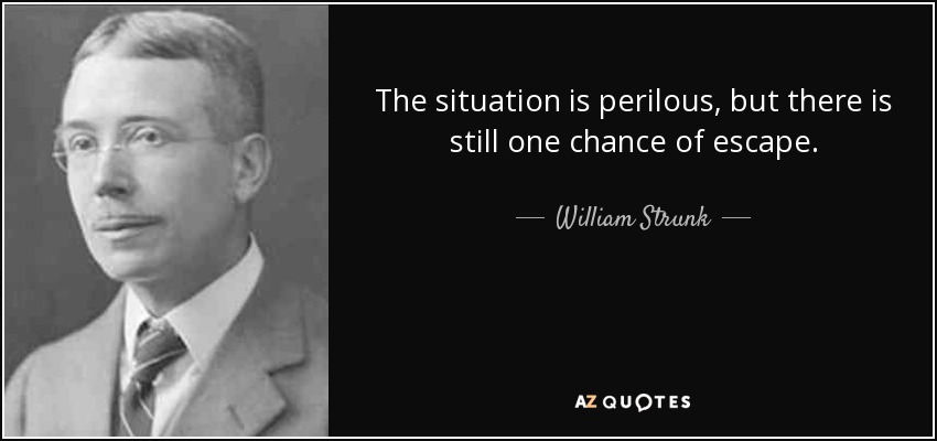 The situation is perilous, but there is still one chance of escape. - William Strunk, Jr.