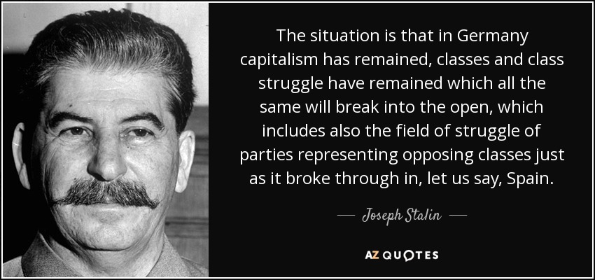 The situation is that in Germany capitalism has remained, classes and class struggle have remained which all the same will break into the open, which includes also the field of struggle of parties representing opposing classes just as it broke through in, let us say, Spain. - Joseph Stalin