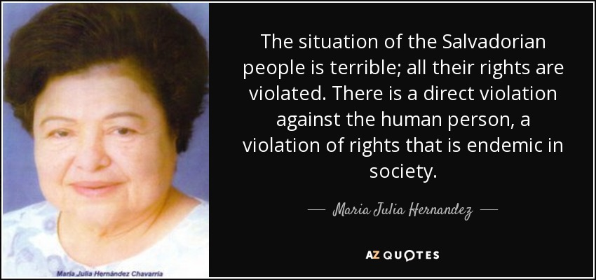 The situation of the Salvadorian people is terrible; all their rights are violated. There is a direct violation against the human person, a violation of rights that is endemic in society. - Maria Julia Hernandez