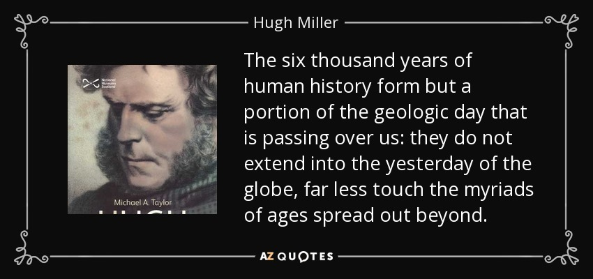 The six thousand years of human history form but a portion of the geologic day that is passing over us: they do not extend into the yesterday of the globe, far less touch the myriads of ages spread out beyond. - Hugh Miller