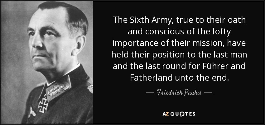 The Sixth Army, true to their oath and conscious of the lofty importance of their mission, have held their position to the last man and the last round for Führer and Fatherland unto the end. - Friedrich Paulus
