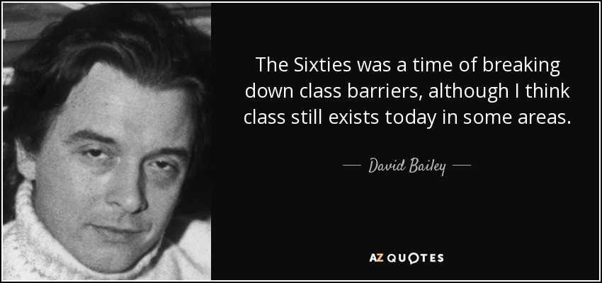The Sixties was a time of breaking down class barriers, although I think class still exists today in some areas. - David Bailey