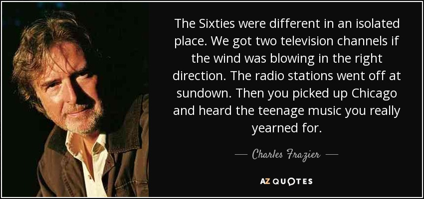 The Sixties were different in an isolated place. We got two television channels if the wind was blowing in the right direction. The radio stations went off at sundown. Then you picked up Chicago and heard the teenage music you really yearned for. - Charles Frazier