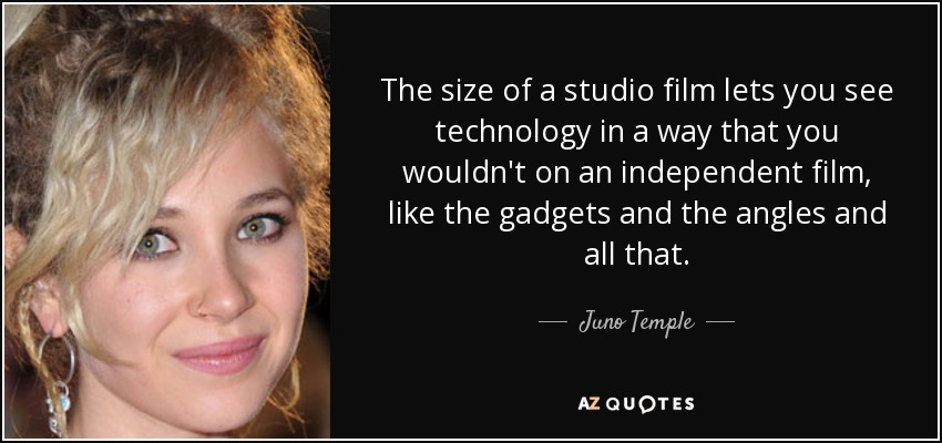 The size of a studio film lets you see technology in a way that you wouldn't on an independent film, like the gadgets and the angles and all that. - Juno Temple