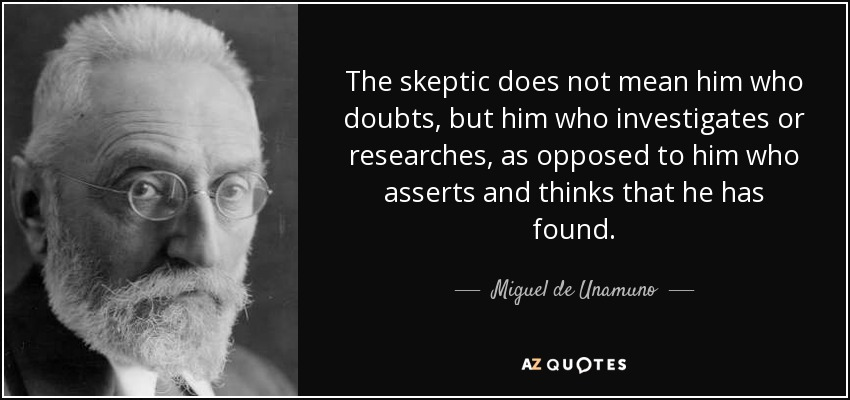 The skeptic does not mean him who doubts, but him who investigates or researches, as opposed to him who asserts and thinks that he has found. - Miguel de Unamuno