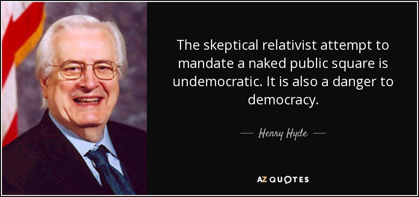 The skeptical relativist attempt to mandate a naked public square is undemocratic. It is also a danger to democracy. - Henry Hyde