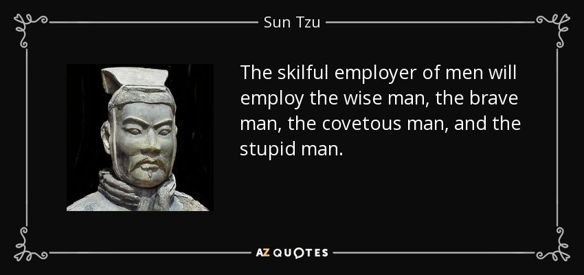 The skilful employer of men will employ the wise man, the brave man, the covetous man, and the stupid man. - Sun Tzu