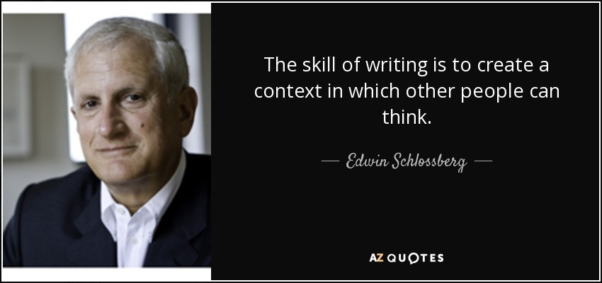 The skill of writing is to create a context in which other people can think. - Edwin Schlossberg