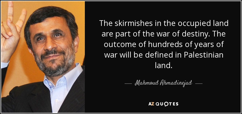 The skirmishes in the occupied land are part of the war of destiny. The outcome of hundreds of years of war will be defined in Palestinian land. - Mahmoud Ahmadinejad