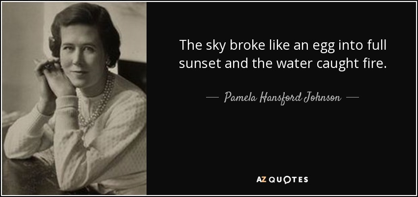 The sky broke like an egg into full sunset and the water caught fire. - Pamela Hansford Johnson
