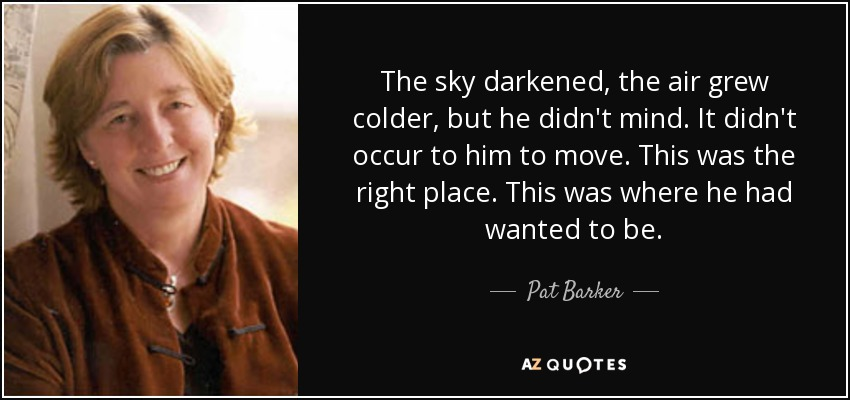 The sky darkened, the air grew colder, but he didn't mind. It didn't occur to him to move. This was the right place. This was where he had wanted to be. - Pat Barker