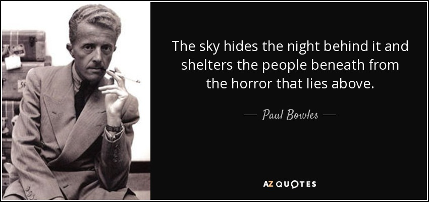 The sky hides the night behind it and shelters the people beneath from the horror that lies above. - Paul Bowles