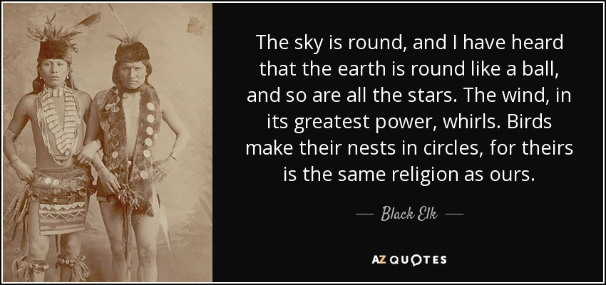 The sky is round, and I have heard that the earth is round like a ball, and so are all the stars. The wind, in its greatest power, whirls. Birds make their nests in circles, for theirs is the same religion as ours. - Black Elk