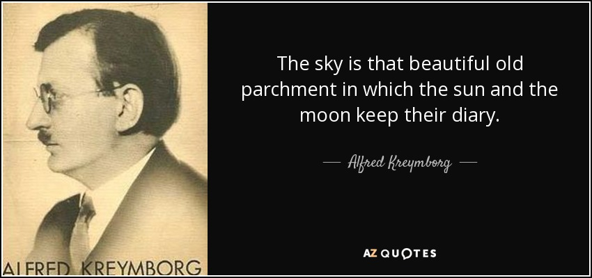The sky is that beautiful old parchment in which the sun and the moon keep their diary. - Alfred Kreymborg