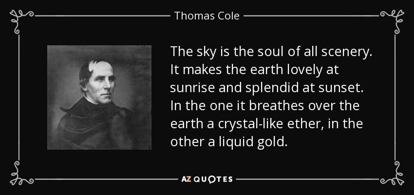 The sky is the soul of all scenery. It makes the earth lovely at sunrise and splendid at sunset. In the one it breathes over the earth a crystal-like ether, in the other a liquid gold. - Thomas Cole