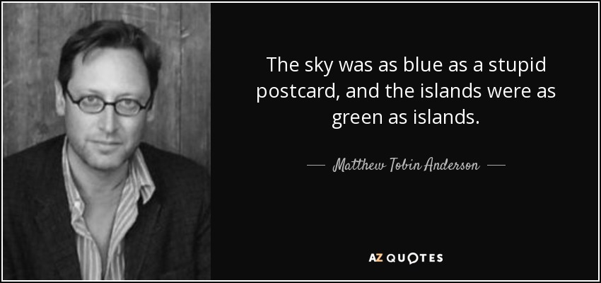 The sky was as blue as a stupid postcard, and the islands were as green as islands. - Matthew Tobin Anderson