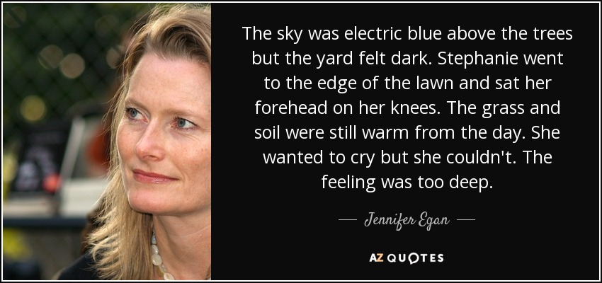 The sky was electric blue above the trees but the yard felt dark. Stephanie went to the edge of the lawn and sat her forehead on her knees. The grass and soil were still warm from the day. She wanted to cry but she couldn't. The feeling was too deep. - Jennifer Egan
