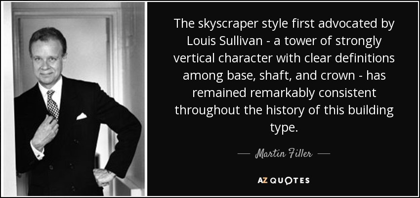 The skyscraper style first advocated by Louis Sullivan - a tower of strongly vertical character with clear definitions among base, shaft, and crown - has remained remarkably consistent throughout the history of this building type. - Martin Filler