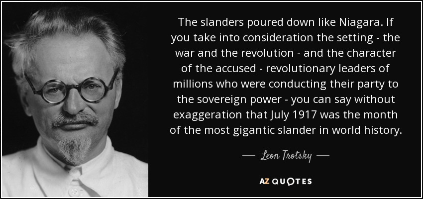 The slanders poured down like Niagara. If you take into consideration the setting - the war and the revolution - and the character of the accused - revolutionary leaders of millions who were conducting their party to the sovereign power - you can say without exaggeration that July 1917 was the month of the most gigantic slander in world history. - Leon Trotsky