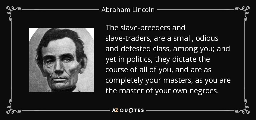 The slave-breeders and slave-traders, are a small, odious and detested class, among you; and yet in politics, they dictate the course of all of you, and are as completely your masters, as you are the master of your own negroes. - Abraham Lincoln
