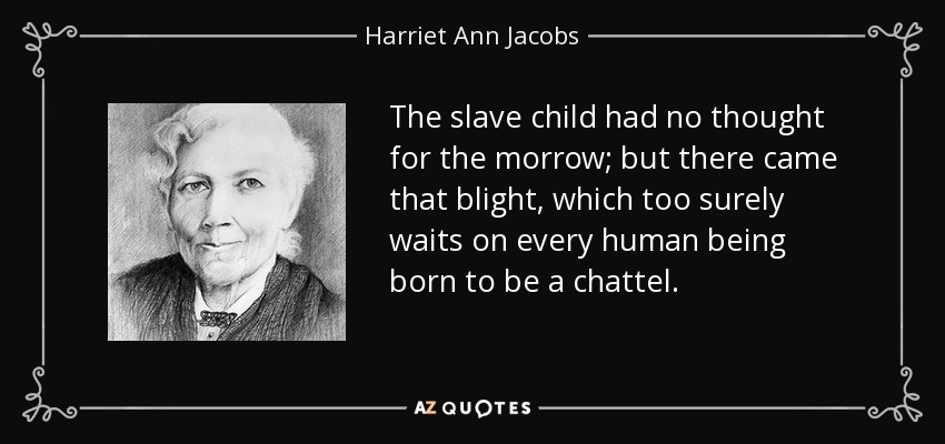 The slave child had no thought for the morrow; but there came that blight, which too surely waits on every human being born to be a chattel. - Harriet Ann Jacobs
