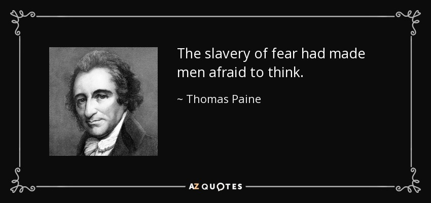 The slavery of fear had made men afraid to think. - Thomas Paine
