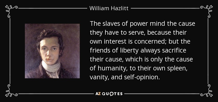 The slaves of power mind the cause they have to serve, because their own interest is concerned; but the friends of liberty always sacrifice their cause, which is only the cause of humanity, to their own spleen, vanity, and self-opinion. - William Hazlitt