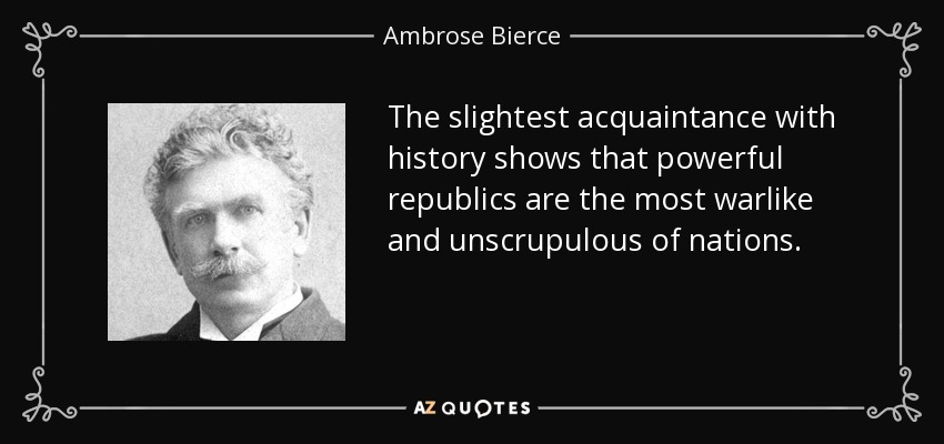 The slightest acquaintance with history shows that powerful republics are the most warlike and unscrupulous of nations. - Ambrose Bierce