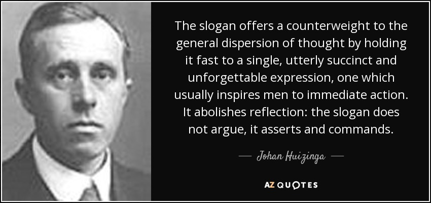The slogan offers a counterweight to the general dispersion of thought by holding it fast to a single, utterly succinct and unforgettable expression, one which usually inspires men to immediate action. It abolishes reflection: the slogan does not argue, it asserts and commands. - Johan Huizinga