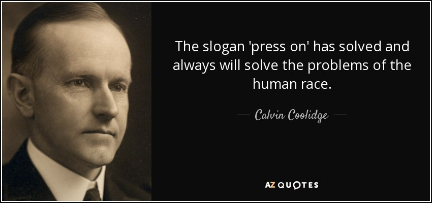 The slogan 'press on' has solved and always will solve the problems of the human race. - Calvin Coolidge