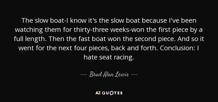 The slow boat-I know it's the slow boat because I've been watching them for thirty-three weeks-won the first piece by a full length. Then the fast boat won the second piece. And so it went for the next four pieces, back and forth. Conclusion: I hate seat racing. - Brad Alan Lewis
