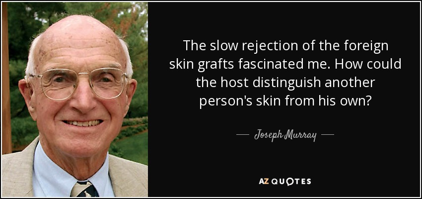 The slow rejection of the foreign skin grafts fascinated me. How could the host distinguish another person's skin from his own? - Joseph Murray