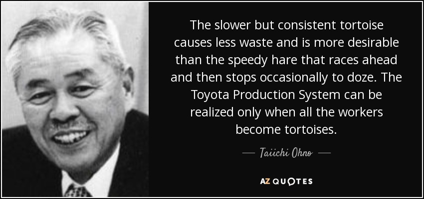 Taiichi Ohno Quote The Slower But Consistent Tortoise Causes Less
