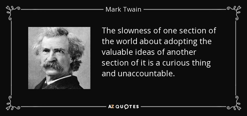 The slowness of one section of the world about adopting the valuable ideas of another section of it is a curious thing and unaccountable. - Mark Twain