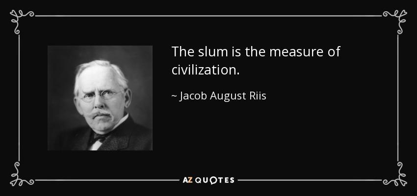 The slum is the measure of civilization. - Jacob August Riis