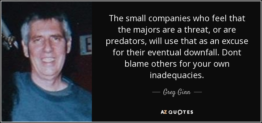 The small companies who feel that the majors are a threat, or are predators, will use that as an excuse for their eventual downfall. Dont blame others for your own inadequacies. - Greg Ginn
