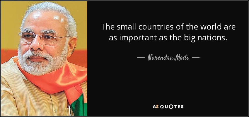 The small countries of the world are as important as the big nations. - Narendra Modi