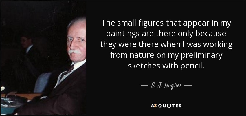 The small figures that appear in my paintings are there only because they were there when I was working from nature on my preliminary sketches with pencil. - E. J. Hughes