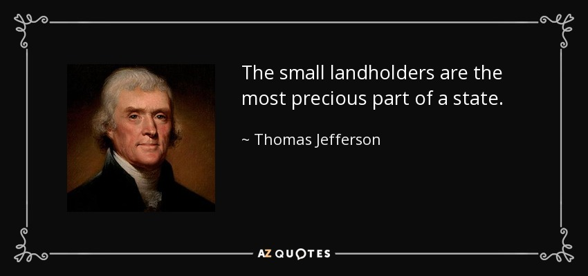 The small landholders are the most precious part of a state. - Thomas Jefferson
