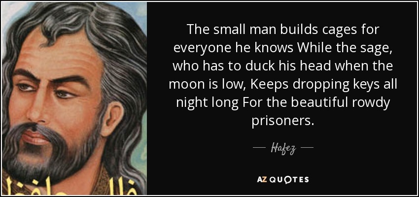 The small man builds cages for everyone he knows While the sage, who has to duck his head when the moon is low, Keeps dropping keys all night long For the beautiful rowdy prisoners. - Hafez