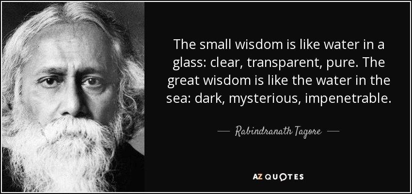The small wisdom is like water in a glass: clear, transparent, pure. The great wisdom is like the water in the sea: dark, mysterious, impenetrable. - Rabindranath Tagore