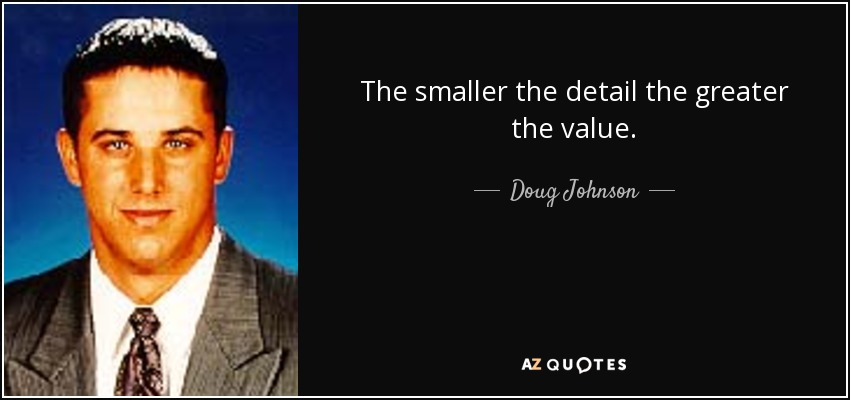The smaller the detail the greater the value. - Doug Johnson