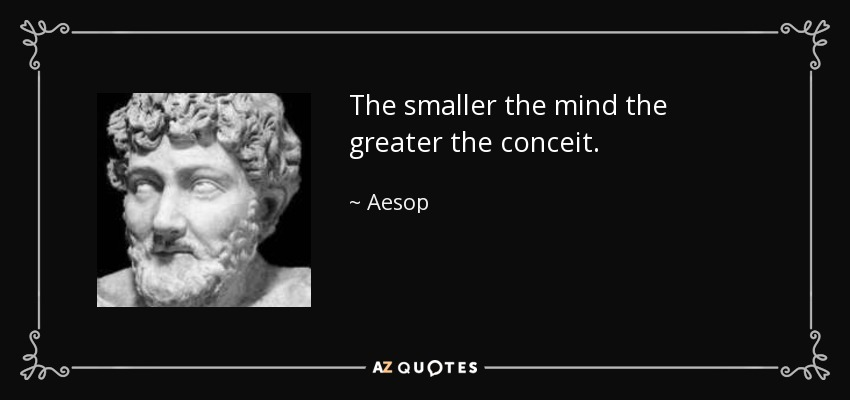 The smaller the mind the greater the conceit. - Aesop