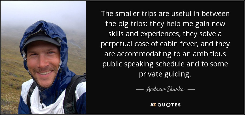 The smaller trips are useful in between the big trips: they help me gain new skills and experiences, they solve a perpetual case of cabin fever, and they are accommodating to an ambitious public speaking schedule and to some private guiding. - Andrew Skurka